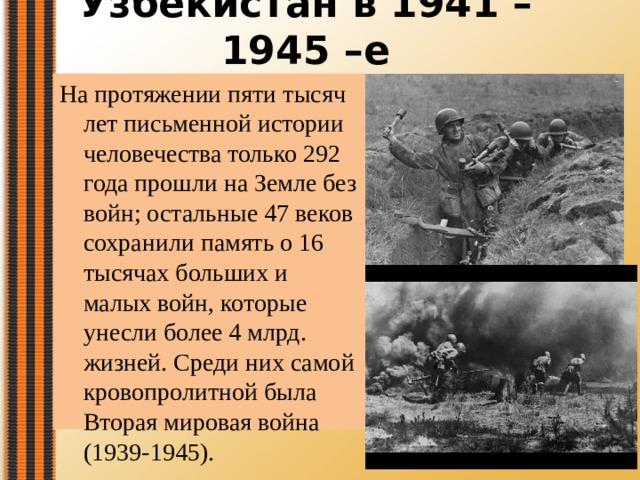 Узбекистан в 1941 – 1945 –е   На протяжении пяти тысяч лет письменной истории человечества только 292 года прошли на Земле без войн; остальные 47 веков сохранили память о 16 тысячах больших и малых войн, которые унесли более 4 млрд. жизней. Среди них самой кровопролитной была Вторая мировая война (1939-1945).