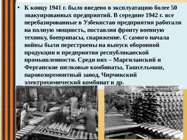 К концу 1941 г. было введено в эксплуатацию более 50 эвакуированных предприятий. В середине 1942 г. все перебазированные в Узбекистан предприятия работали на полную мощность, поставляя фронту военную технику, боеприпасы, снаряжение. С самого начала войны были перестроены на выпуск оборонной продукции и предприятия республиканской промышленности. Среди них – Маргиланский и Ферганские шелковые комбинаты, Ташсельмаш, паровозоремонтный завод, Чирчикский электрохимический комбинат и др.