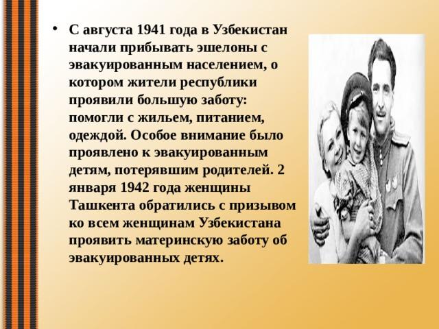 С августа 1941 года в Узбекистан начали прибывать эшелоны с эвакуированным населением, о котором жители республики проявили большую заботу: помогли с жильем, питанием, одеждой. Особое внимание было проявлено к эвакуированным детям, потерявшим родителей. 2 января 1942 года женщины Ташкента обратились с призывом ко всем женщинам Узбекистана проявить материнскую заботу об эвакуированных детях.