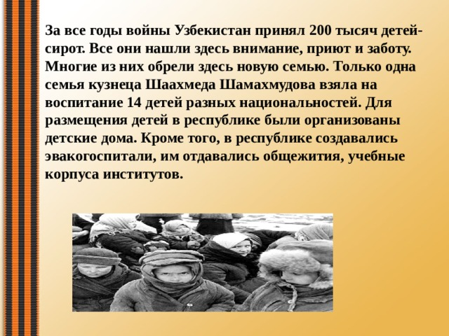 За все годы войны Узбекистан принял 200 тысяч детей-сирот. Все они нашли здесь внимание, приют и заботу. Многие из них обрели здесь новую семью. Только одна семья кузнеца Шаахмеда Шамахмудова взяла на воспитание 14 детей разных национальностей. Для размещения детей в республике были организованы детские дома. Кроме того, в республике создавались эвакогоспитали, им отдавались общежития, учебные корпуса институтов.