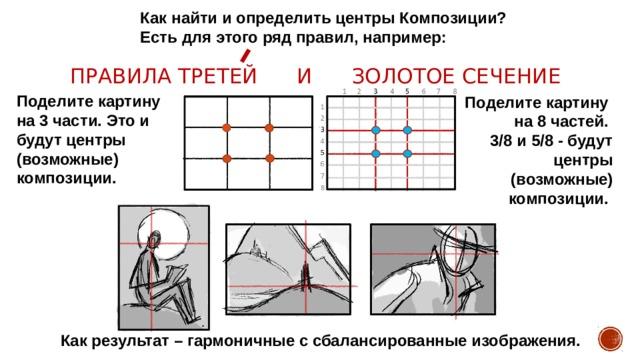 Как найти и определить центры Композиции? Есть для этого ряд правил, например: Правила третей и золотое сечение Поделите картину на 3 части. Это и будут центры (возможные) композиции. Поделите картину на 8 частей. 3/8 и 5/8 - будут центры (возможные) композиции. Как результат – гармоничные с сбалансированные изображения.