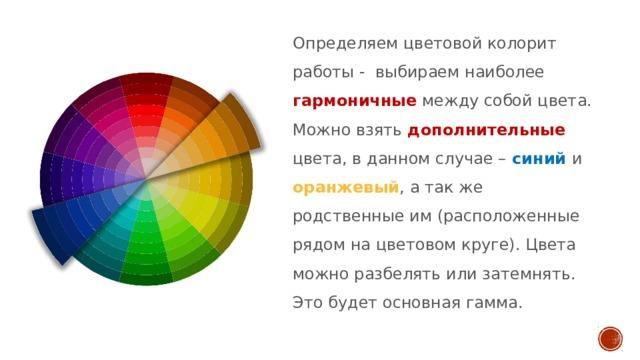 Определяем цветовой колорит работы - выбираем наиболее гармоничные между собой цвета. Можно взять дополнительные цвета, в данном случае – синий и оранжевый , а так же родственные им (расположенные рядом на цветовом круге). Цвета можно разбелять или затемнять. Это будет основная гамма.