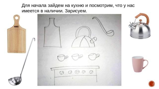 Для начала зайдем на кухню и посмотрим, что у нас имеется в наличии. Зарисуем.