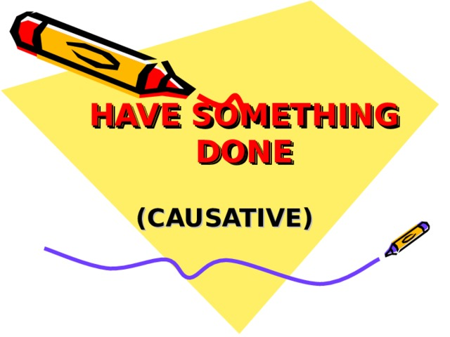 HAVE SOMETHING DONE   (CAUSATIVE)