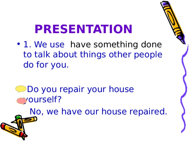PRESENTATION 1. We use have something done to talk about things other people do for you.  Do you repair your house yourself?  No, we have our house repaired.