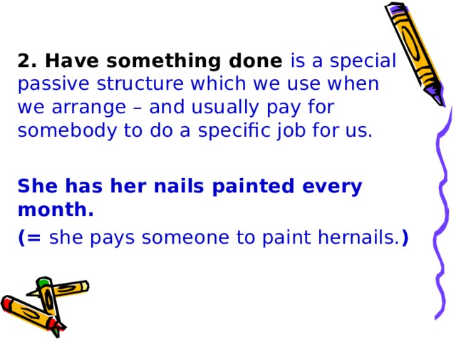 2. Have something done is a special passive structure which we use when we arrange – and usually pay for somebody to do a specific job for us. She has her nails painted every month. (= she pays someone to paint hernails. )
