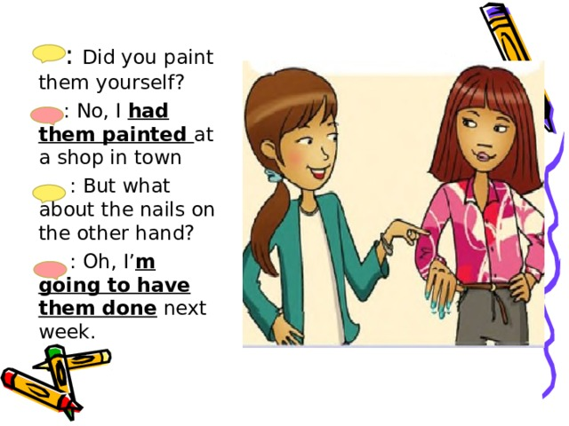 : Did you paint them yourself?  : No, I had them painted at a shop in town  : But what about the nails on the other hand?  : Oh, I' m going to have them done next week.