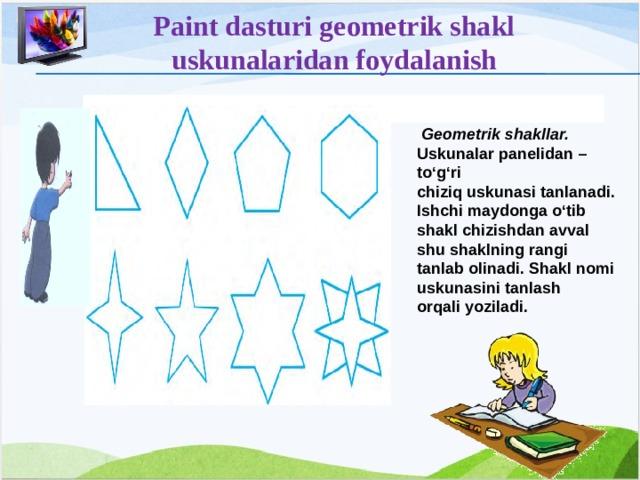 Paint dasturi geometrik shakl uskunalaridan foydalanish   Geometrik shakllar. Uskunalar panelidan – to'g'ri chiziq uskunasi tanlanadi. Ishchi maydonga o'tib shakl chizishdan avval shu shaklning rangi tanlab olinadi. Shakl nomi uskunasini tanlash orqali yoziladi. 12