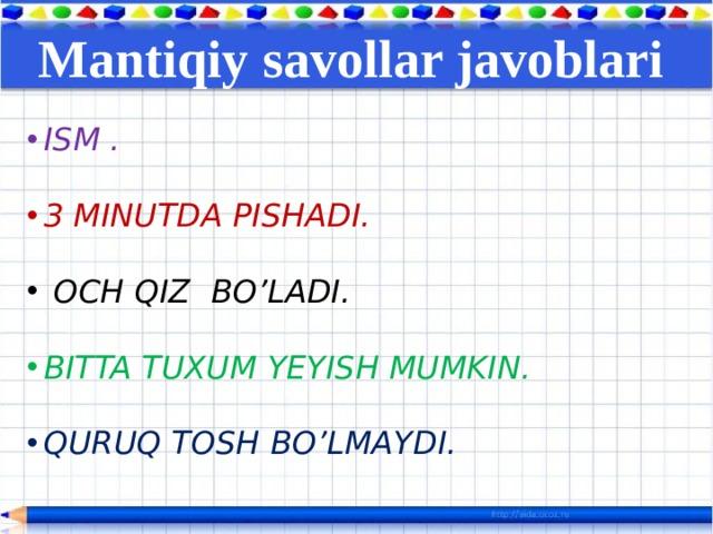 Mantiqiy savollar javoblari  ISM .  3 MINUTDA PISHADI.   OCH QIZ BO'LADI.  BITTA TUXUM YEYISH MUMKIN.