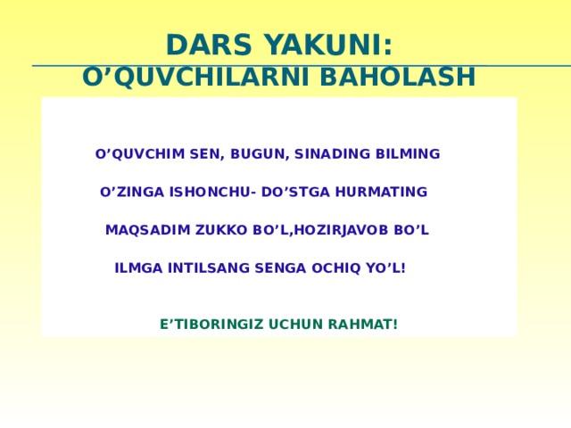 DARS YAKUNI:  O'quvchilarni baholash      O'QUVCHIM SEN, BUGUN, SINADING BILMING   O'ZINGA ISHONCHU- DO'STGA HURMATING   MAQSADIM ZUKKO BO'L,HOZIRJAVOB BO'L   ILMGA INTILSANG SENGA OCHIQ YO'L!   E'TIBORINGIZ UCHUN RAHMAT! 23