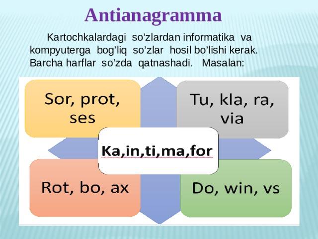 Antianagramma  Kartochkalardagi so'zlardan informatika va kompyuterga bog'liq so'zlar hosil bo'lishi kerak. Barcha harflar so'zda qatnashadi. Masalan: