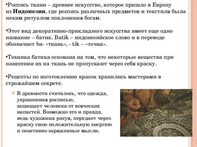 Роспись ткани – древнее искусство, которое пришло в Европу из Индонезии , где роспись различных предметов и текстиля была неким ритуалом поклонения богам. Этот вид декоративно-прикладного искусства имеет еще одно название – батик. Batik – индонезийское слово и в переводе обозначает ba- «ткань», - tik – «точка». Техника батика основана на том, что некоторые вещества при нанесении их на ткань не пропускают через себя краску. Рецепты по изготовлению красок хранились мастерами в строжайшем секрете. В древности считалось, что одежда, украшенная росписью,  защищает человека от всяческих напастей. Возможно это и правда, ведь художник рисуя, передает через краску свою положительную энергию и позитивно заряженные мысли.