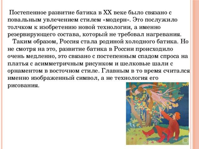 Постепенное развитие батика в XX веке было связано с повальным увлечением стилем «модерн». Это послужило толчком к изобретению новой технологии, а именно резервирующего состава, который не требовал нагревания.  Таким образом, Россия стала родиной холодного батика. Но не смотря на это, развитие батика в России происходило очень медленно, это связано с постепенным спадом спроса на платья с асимметричным рисунком и шелковые шали с орнаментом в восточном стиле. Главным в то время считался именно изображенный символ, а не технология его рисования.