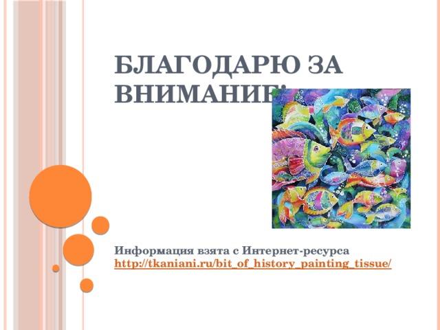 Благодарю за внимание! Информация взята с Интернет-ресурса http://tkaniani.ru/bit_of_history_painting_tissue/