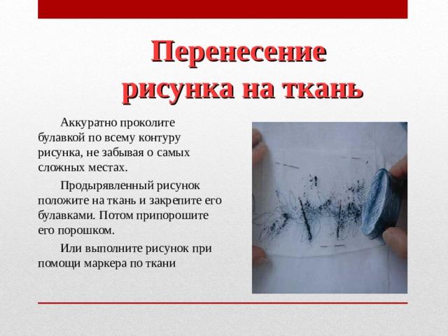 Перенесение  рисунка на ткань Аккуратно проколите булавкой по всему контуру рисунка, не забывая о самых сложных местах. Продырявленный рисунок положите на ткань и закрепите его булавками. Потом припорошите его порошком. Или выполните рисунок при помощи маркера по ткани
