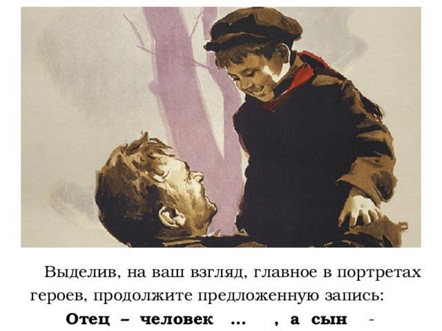 Выделив, на ваш взгляд, главное в портретах героев, продолжите предложенную запись:  Отец – человек … , а сын -