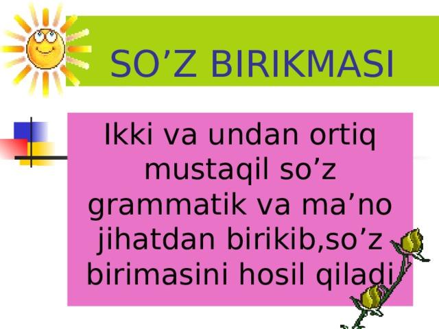 SO'Z BIRIKMASI Ikki va undan ortiq mustaqil so'z grammatik va ma'no jihatdan birikib,so'z birimasini hosil qiladi