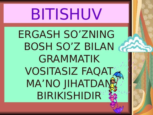 BITISHUV ERGASH SO'ZNING BOSH SO'Z BILAN GRAMMATIK VOSITASIZ FAQAT MA'NO JIHATDAN BIRIKISHIDIR