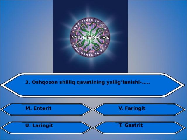 3. Oshqozon shilliq qavatining yallig'lanishi-…..  V. Faringit  M. Enterit T. Gastrit U. Laringit