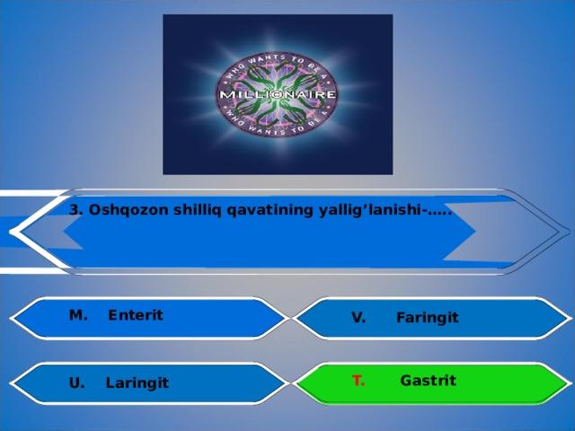3. Oshqozon shilliq qavatining  yallig'lanishi-….. M.  Enterit V.  Faringit    T.  Gastrit U.  Laringit