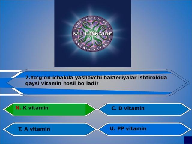 7.Yo'g'on ichakda yashovchi bakteriyalar ishtirokida qaysi vitamin hosil bo'ladi?  N. K vitamin C. D vitamin Al fraganus U. PP vitamin T. A vitamin