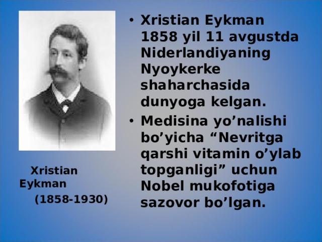 """Xristian Eykman 1858 yil 11 avgustda Niderlandiyaning Nyoykerke shaharchasida dunyoga kelgan. Medisina yo'nalishi bo'yicha """"Nevritga qarshi vitamin o'ylab topganligi"""" uchun Nobel mukofotiga sazovor bo'lgan."""