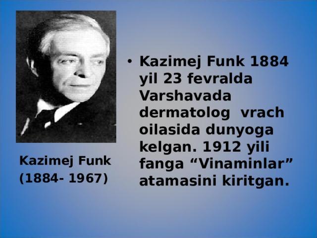 """Kazimej Funk 1884 yil 23 fevralda Varshavada dermatolog vrach oilasida dunyoga kelgan. 1912 yili fanga """"Vinaminlar"""" atamasini kiritgan."""