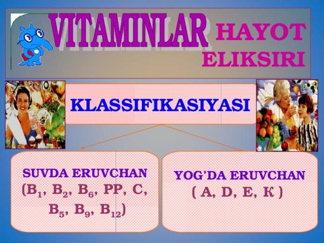 HAYOT  ELIKSIRI KLASSIFIKASIYASI SUVDA ERUVCHAN (В 1 , В 2 , В 6 , РР, С,  В 5 , В 9 , В 12 ) YOG'DA ERUVCHAN ( А, D , Е, К )