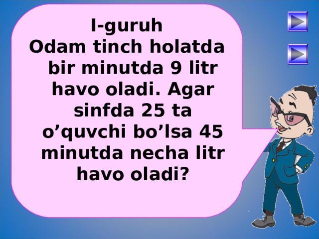 I-guruh Odam tinch holatda bir minutda 9 litr havo oladi. Agar sinfda 25 ta o'quvchi bo'lsa 45 minutda necha litr havo oladi?  После определения числового выражения - переход на следующий слайд (верхняя кнопка) Попадая повторно на этот слайд повторяем определение буквенных выражений. Далее: Чтобы получить второе определение – нажмите на «Знайку». После определения буквенных выражений нажмите на вторую кнопу и Вы перейдете к практическому заданию. 30