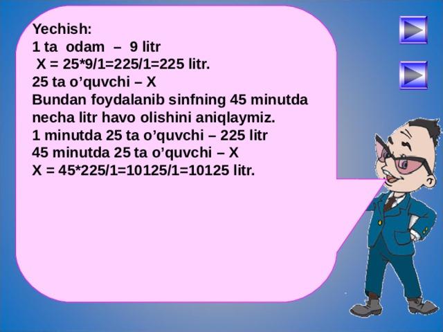Yechish: 1 ta odam – 9 litr  X = 25*9/1=225/1=225 litr. 25 ta o'quvchi – X Bundan foydalanib sinfning 45 minutda necha litr havo olishini aniqlaymiz. 1 minutda 25 ta o'quvchi – 225 litr 45 minutda 25 ta o'quvchi – X X = 45*225/1=10125/1=10125 litr.  После определения числового выражения - переход на следующий слайд (верхняя кнопка) Попадая повторно на этот слайд повторяем определение буквенных выражений. Далее: Чтобы получить второе определение – нажмите на «Знайку». После определения буквенных выражений нажмите на вторую кнопу и Вы перейдете к практическому заданию. 30