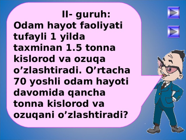 II- guruh: Odam hayot faoliyati tufayli 1 yilda taxminan 1.5 tonna kislorod va ozuqa o'zlashtiradi. O'rtacha 70 yoshli odam hayoti davomida qancha tonna kislorod va ozuqani o'zlashtiradi?  После определения числового выражения - переход на следующий слайд (верхняя кнопка) Попадая повторно на этот слайд повторяем определение буквенных выражений. Далее: Чтобы получить второе определение – нажмите на «Знайку». После определения буквенных выражений нажмите на вторую кнопу и Вы перейдете к практическому заданию. 30