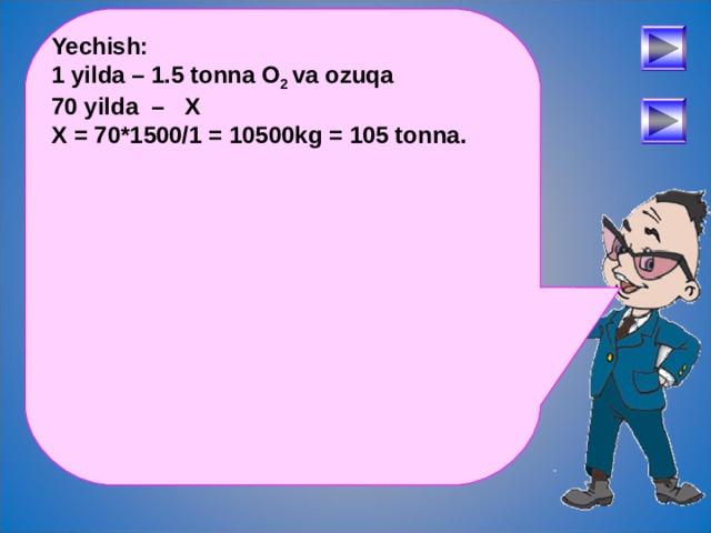 Yechish: 1 yilda – 1.5 tonna O 2 va ozuqa 70 yilda – X X = 70*1500/1 = 10500kg = 105 tonna.  После определения числового выражения - переход на следующий слайд (верхняя кнопка) Попадая повторно на этот слайд повторяем определение буквенных выражений. Далее: Чтобы получить второе определение – нажмите на «Знайку». После определения буквенных выражений нажмите на вторую кнопу и Вы перейдете к практическому заданию. 30