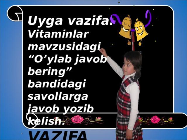 """Uyga vazifa:  Vitaminlar mavzusidagi """"O'ylab javob bering"""" bandidagi savollarga javob yozib kelish. VAZIFA"""