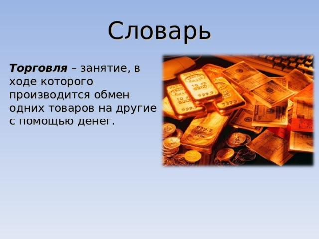 Словарь Торговля – занятие, в ходе которого производится обмен одних товаров на другие с помощью денег.