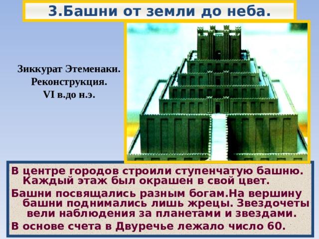 3.Башни от земли до неба. Зиккурат Этеменаки. Реконструкция. VI в.до н.э. В центре городов строили ступенчатую башню.  Каждый этаж был окрашен в свой цвет. Башни посвящались разным богам.На вершину башни поднимались лишь жрецы.  Звездочеты вели наблюдения за планетами и звездами. В основе счета в Двуречье лежало число 60.