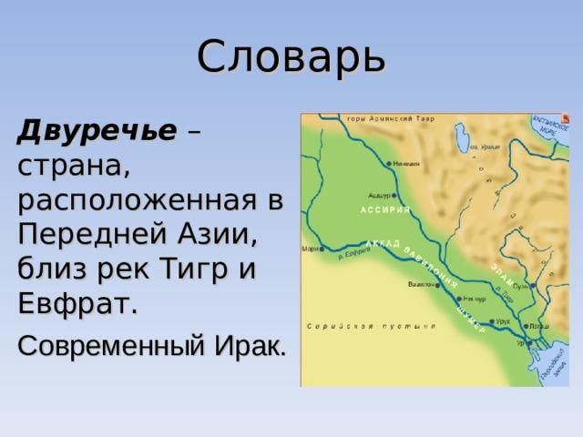Словарь Двуречье – страна, расположенная в Передней Азии, близ рек Тигр и Евфрат. Современный Ирак.