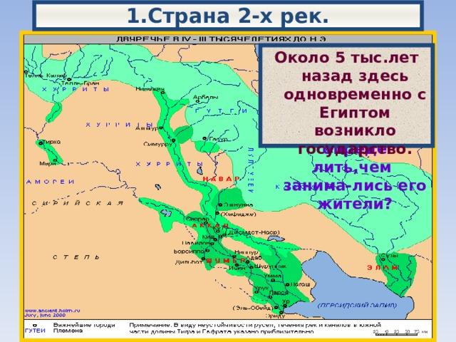 1.Страна 2-х рек. Двуречье-это стра-на,лежащая меж-ду 2-х рек-Тиг-ром и Евфратом. Опишите природные условия Двуречья и попытайтесь опреде лить,чем занима-лись его жители? Около 5 тыс.лет назад здесь одновременно с Египтом возникло государство.