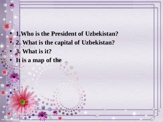 1,Who is the President of Uzbekistan? 2. What is the capital of Uzbekistan? 3. What is it? It is a map of the