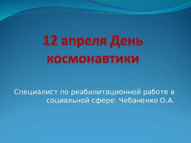 Специалист по реабилитационной работе в социальной сфере: Чебаненко О.А.