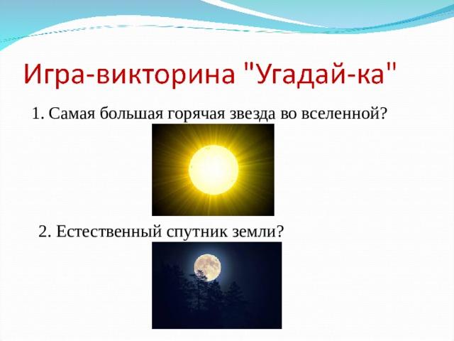 1. Самая большая горячая звезда во вселенной?  2. Естественный спутник земли?