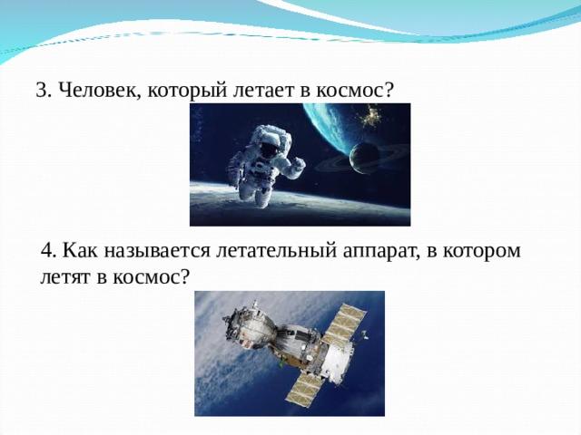 3. Человек, который летает вкосмос?  4. Как называется летательный аппарат, в котором летят вкосмос?
