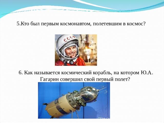 5.Кто был первымкосмонавтом, полетевшим вкосмос?  6. Как называетсякосмический корабль, на котором Ю.А. Гагарин совершил свой первый полет?