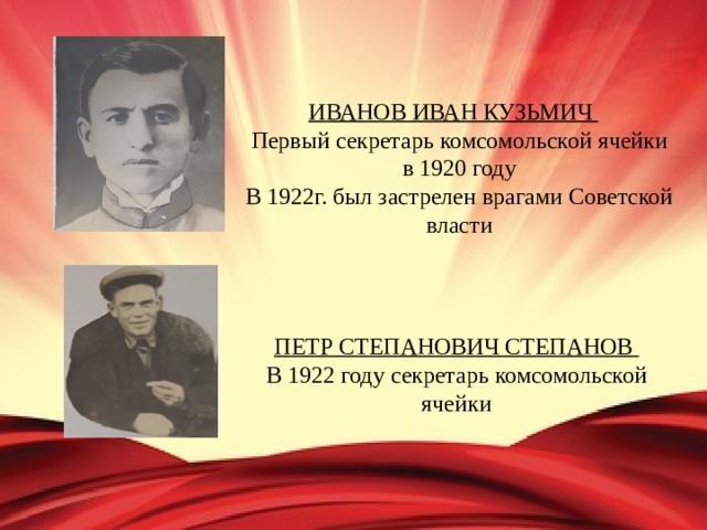 ИВАНОВ ИВАН КУЗЬМИЧ  Первый секретарь комсомольской ячейки в 1920 году В 1922г. был застрелен врагами Советской власти ПЕТР СТЕПАНОВИЧ СТЕПАНОВ В 1922 году секретарь комсомольской ячейки