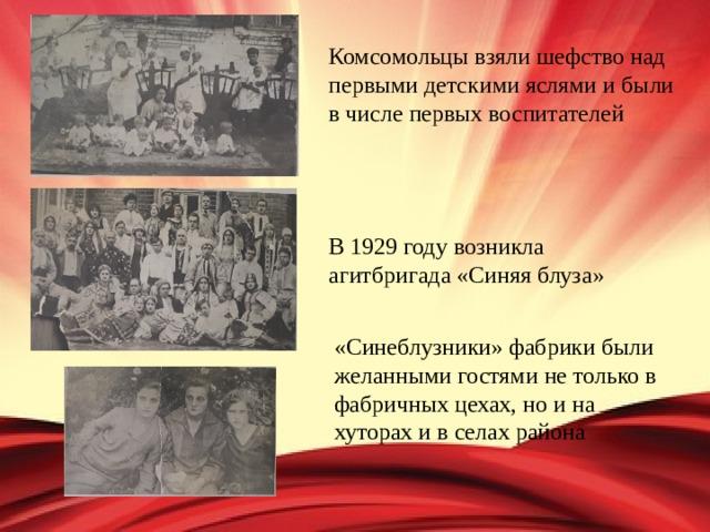 Комсомольцы взяли шефство над первыми детскими яслями и были в числе первых воспитателей В 1929 году возникла агитбригада «Синяя блуза» «Синеблузники» фабрики были желанными гостями не только в фабричных цехах, но и на хуторах и в селах района