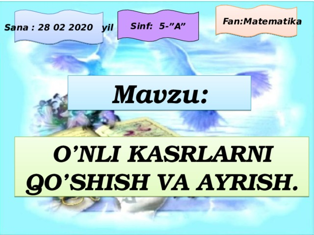 """Fan:Matematika Sana : 28 02 2020 yil Sinf: 5-""""A"""" Mavzu: O'NLI KASRLARNI QO'SHISH VA AYRISH."""