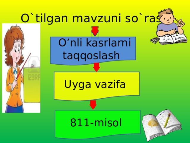 O`tilgan mavzuni so`rash  O'nli kasrlarni taqqoslash  Uyga vazifa  811-misol