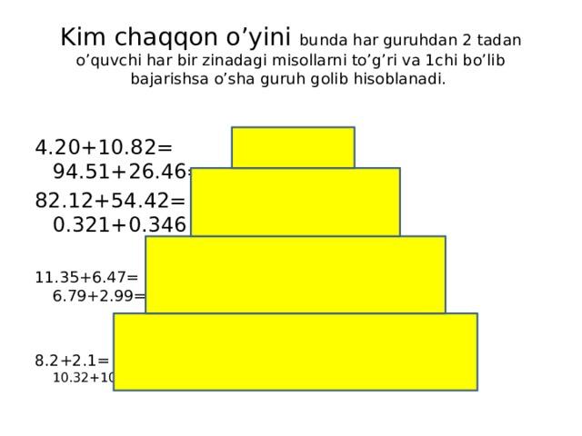 Kim chaqqon o'yini bunda har guruhdan 2 tadan o'quvchi har bir zinadagi misollarni to'g'ri va 1chi bo'lib bajarishsa o'sha guruh golib hisoblanadi. 4.20+10.82= 94.51+26.46= 82.12+54.42= 0.321+0.346 11.35+6.47= 6.79+2.99= 8.2+2.1= 10.32+10