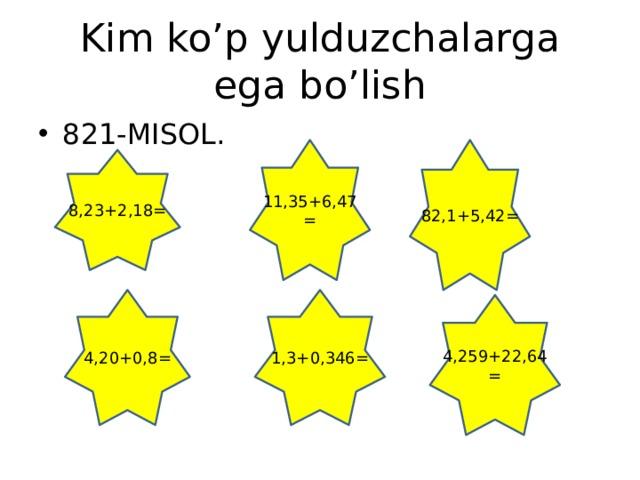 Kim ko'p yulduzchalarga ega bo'lish 821-MISOL. 11,35+6,47= 82,1+5,42= 8,23+2,18= 4,20+0,8= 1,3+0,346= 4,259+22,64=