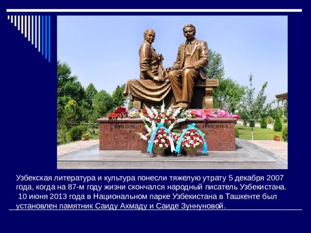 Узбекская литература и культура понесли тяжелую утрату 5 декабря 2007 года, когда на 87-м году жизни скончался народный писатель Узбекистана.  10 июня 2013 года в Национальном паркеУзбекистана в Ташкенте был установлен памятник Саиду Ахмаду и Саиде Зуннуновой.
