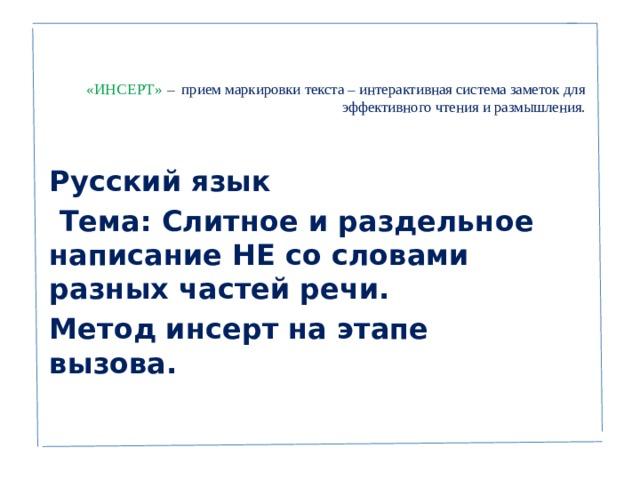 «ИНСЕРТ» – прием маркировки текста – интерактивная система заметок для эффективного чтения и размышления.      Русский язык  Тема: Слитное и раздельное написание НЕ со словами разных частей речи. Метод инсерт на этапе вызова.